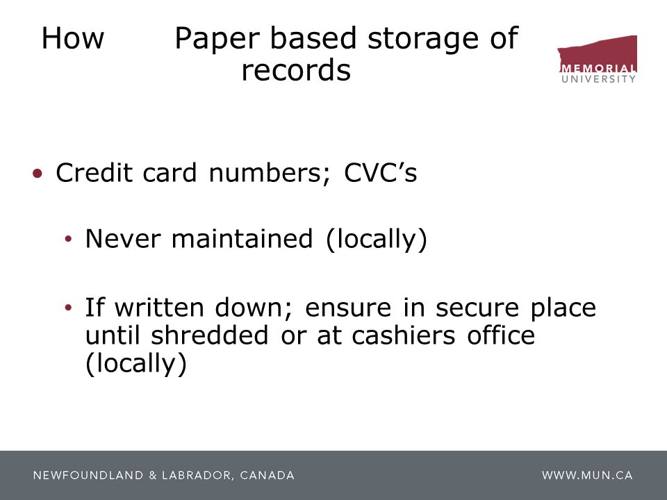 HowPaper based storage of records Credit card numbers; CVC's Never maintained (locally) If written down; ensure in secure place until shredded or at c