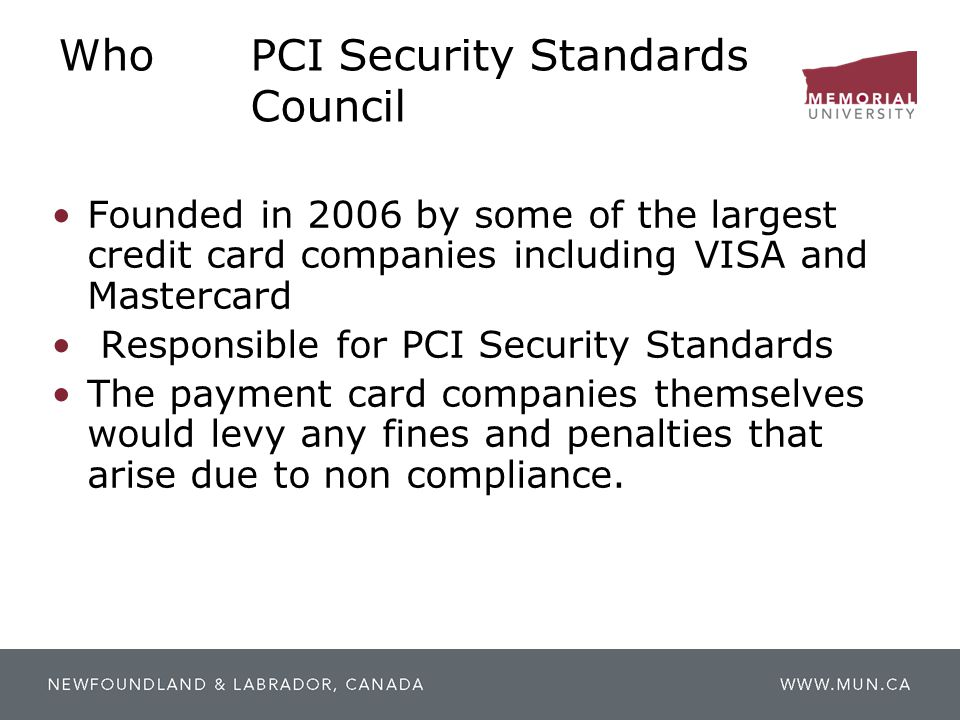 WhoPCI Security Standards Council Founded in 2006 by some of the largest credit card companies including VISA and Mastercard Responsible for PCI Secur