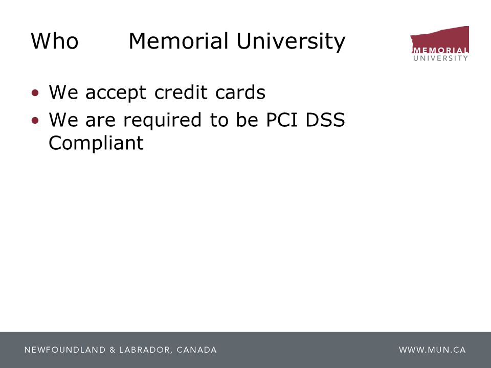 WhoMemorial University We accept credit cards We are required to be PCI DSS Compliant