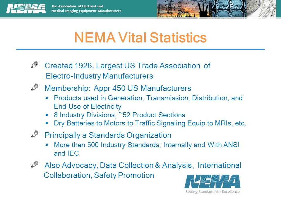 The Association of Electrical and Medical Imaging Equipment Manufacturers NEMA Vital Statistics Created 1926, Largest US Trade Association of Electro-Industry Manufacturers Membership: Appr 450 US Manufacturers  Products used in Generation, Transmission, Distribution, and End-Use of Electricity  8 Industry Divisions, ~52 Product Sections  Dry Batteries to Motors to Traffic Signaling Equip to MRIs, etc.