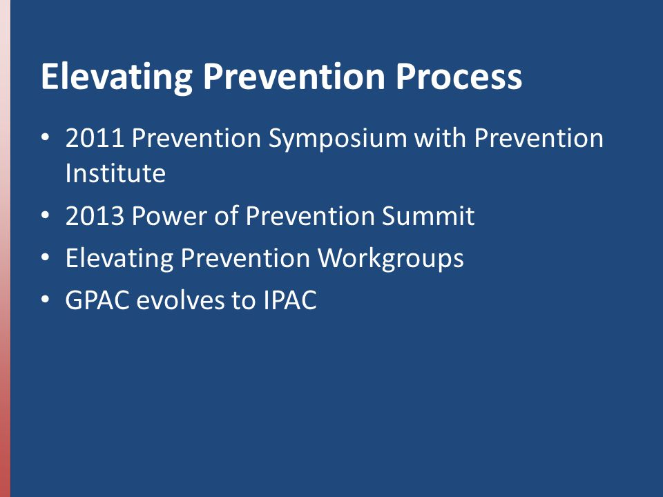 Elevating Prevention Process 2011 Prevention Symposium with Prevention Institute 2013 Power of Prevention Summit Elevating Prevention Workgroups GPAC evolves to IPAC