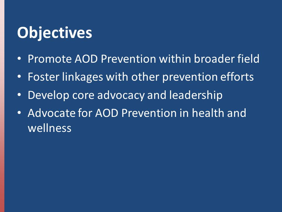 Objectives Promote AOD Prevention within broader field Foster linkages with other prevention efforts Develop core advocacy and leadership Advocate for AOD Prevention in health and wellness