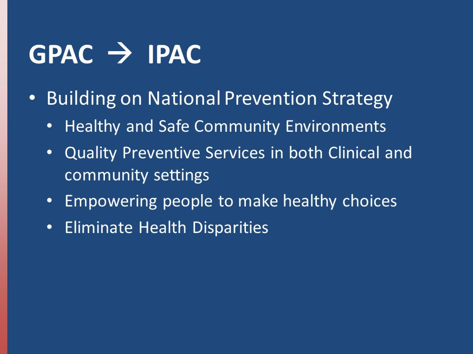 GPAC  IPAC Building on National Prevention Strategy Healthy and Safe Community Environments Quality Preventive Services in both Clinical and community settings Empowering people to make healthy choices Eliminate Health Disparities