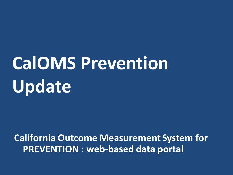 CalOMS Prevention Update California Outcome Measurement System for PREVENTION : web-based data portal