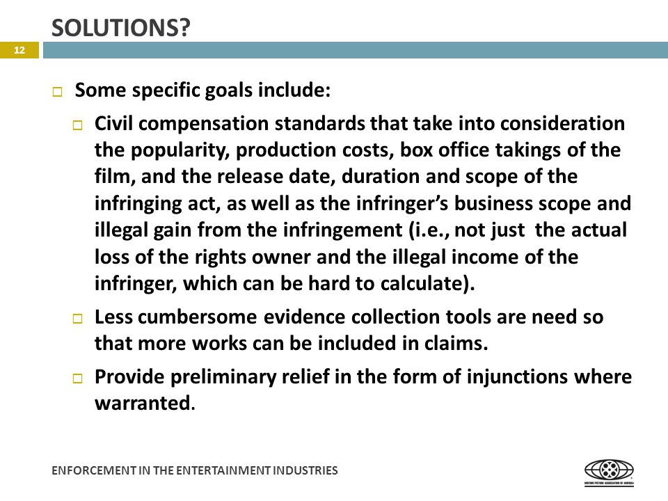 ENFORCEMENT IN THE ENTERTAINMENT INDUSTRIES  Some specific goals include:  Civil compensation standards that take into consideration the popularity, production costs, box office takings of the film, and the release date, duration and scope of the infringing act, as well as the infringer's business scope and illegal gain from the infringement (i.e., not just the actual loss of the rights owner and the illegal income of the infringer, which can be hard to calculate).