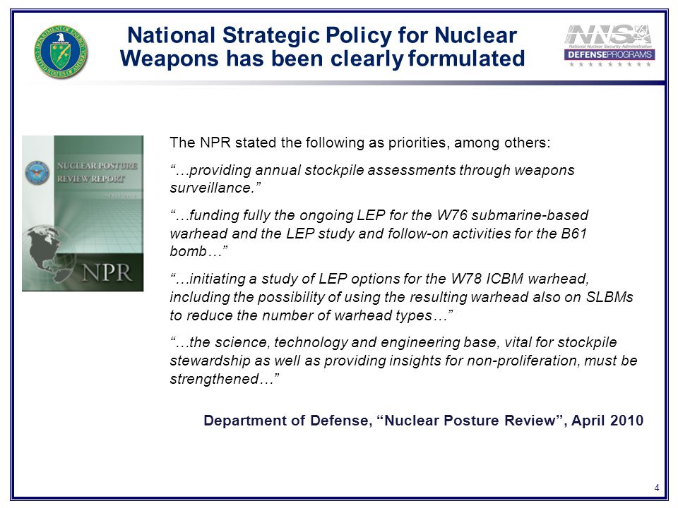 4 National Strategic Policy for Nuclear Weapons has been clearly formulated The NPR stated the following as priorities, among others: …providing annual stockpile assessments through weapons surveillance. …funding fully the ongoing LEP for the W76 submarine-based warhead and the LEP study and follow-on activities for the B61 bomb… …initiating a study of LEP options for the W78 ICBM warhead, including the possibility of using the resulting warhead also on SLBMs to reduce the number of warhead types… …the science, technology and engineering base, vital for stockpile stewardship as well as providing insights for non-proliferation, must be strengthened… Department of Defense, Nuclear Posture Review , April 2010