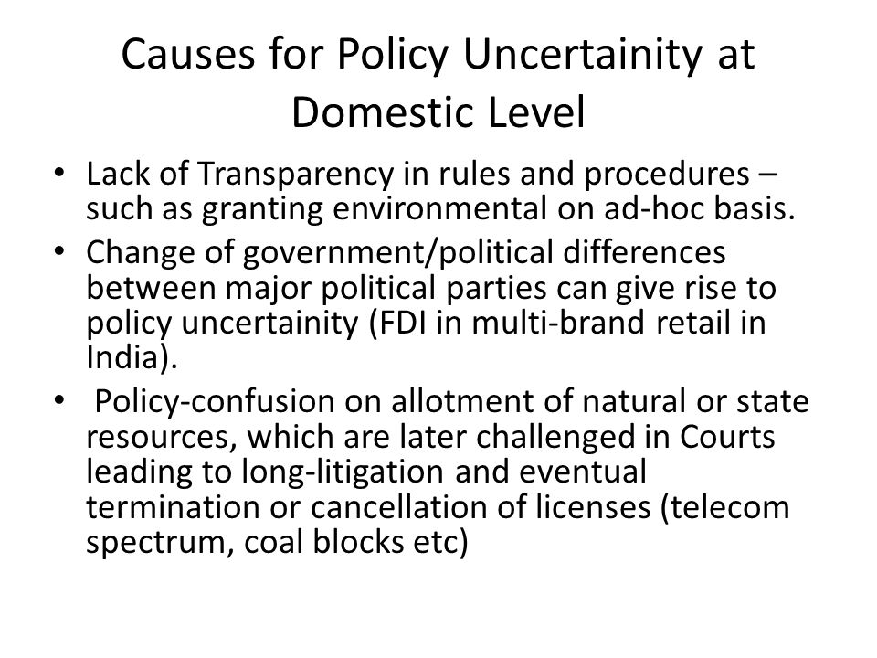 Causes for Policy Uncertainity at Domestic Level Lack of Transparency in rules and procedures – such as granting environmental on ad-hoc basis.