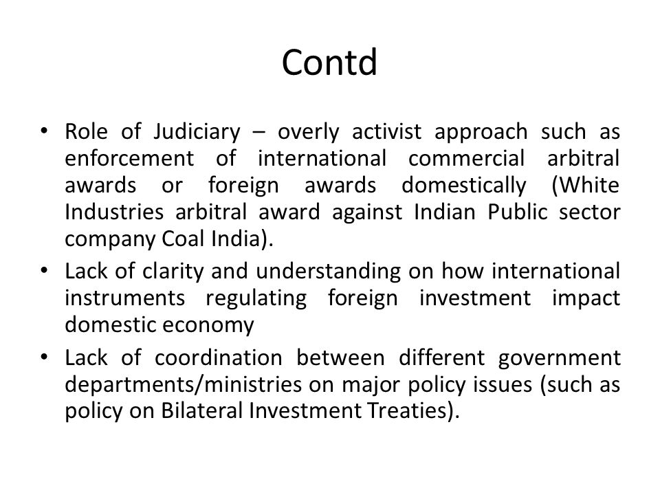 Contd Role of Judiciary – overly activist approach such as enforcement of international commercial arbitral awards or foreign awards domestically (White Industries arbitral award against Indian Public sector company Coal India).