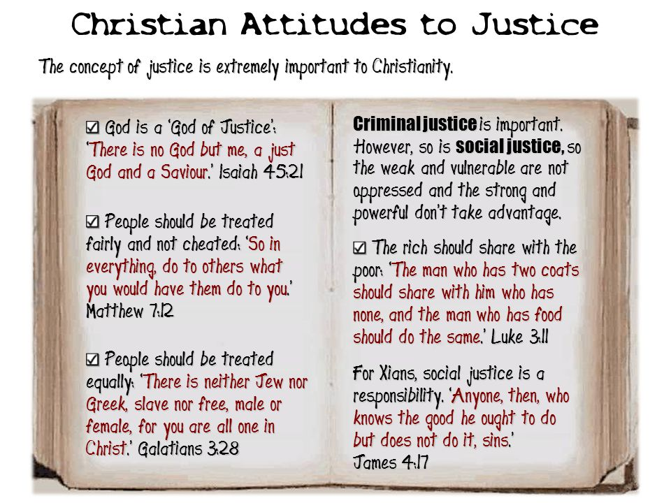Christian Attitudes to Justice The concept of justice is extremely important to Christianity. God is a 'God of Justice': 'There is no God but me, a ju