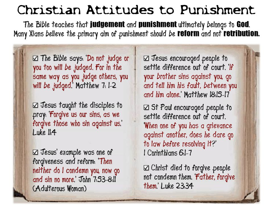 Christian Attitudes to Punishment The Bible teaches that judgement and punishment ultimately belongs to God. Many Xians believe the primary aim of pun