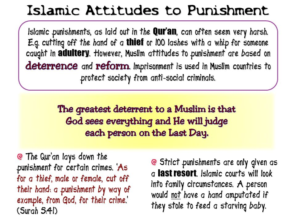 The Qur'an lays down the punishment for certain crimes. 'As for a thief, male or female, cut off their hand: a punishment by way of example, from God,