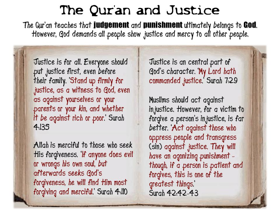 The Qur'an and Justice The Qur'an teaches that judgement and punishment ultimately belongs to God. However, God demands all people show justice and me