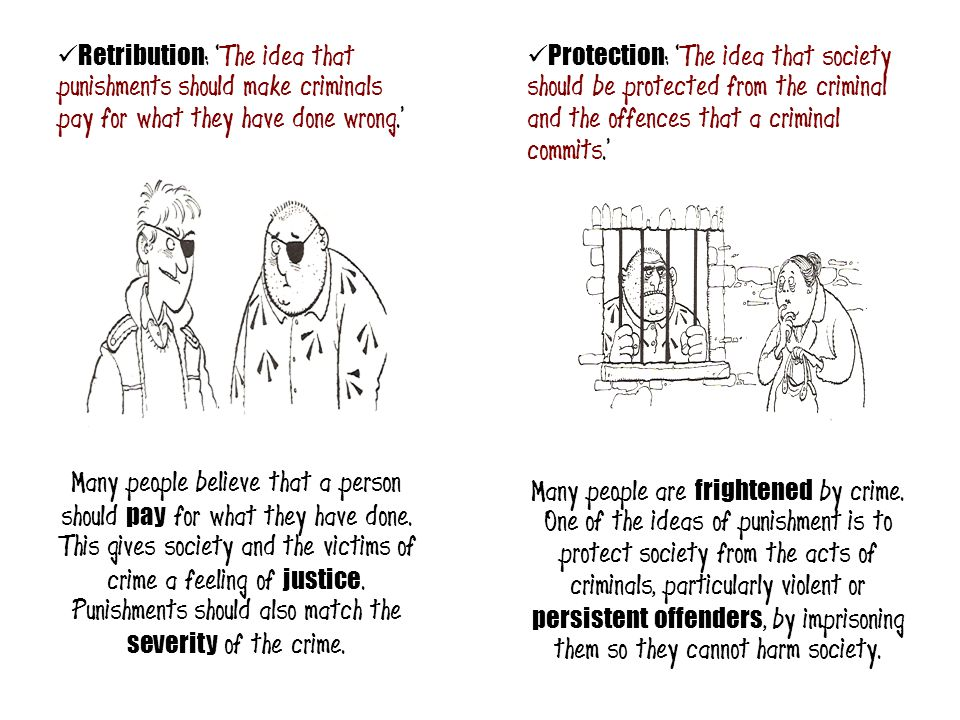 Retribution : 'The idea that punishments should make criminals pay for what they have done wrong.' Protection : 'The idea that society should be prote
