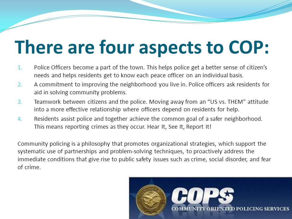 There are four aspects to COP: 1. Police Officers become a part of the town. This helps police get a better sense of citizen's needs and helps residen