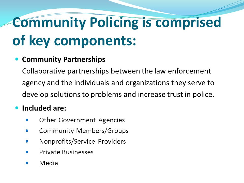 Community Policing is comprised of key components: Community Partnerships Collaborative partnerships between the law enforcement agency and the indivi