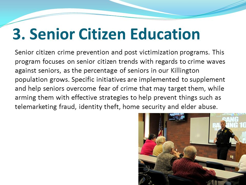 3. Senior Citizen Education Senior citizen crime prevention and post victimization programs. This program focuses on senior citizen trends with regard