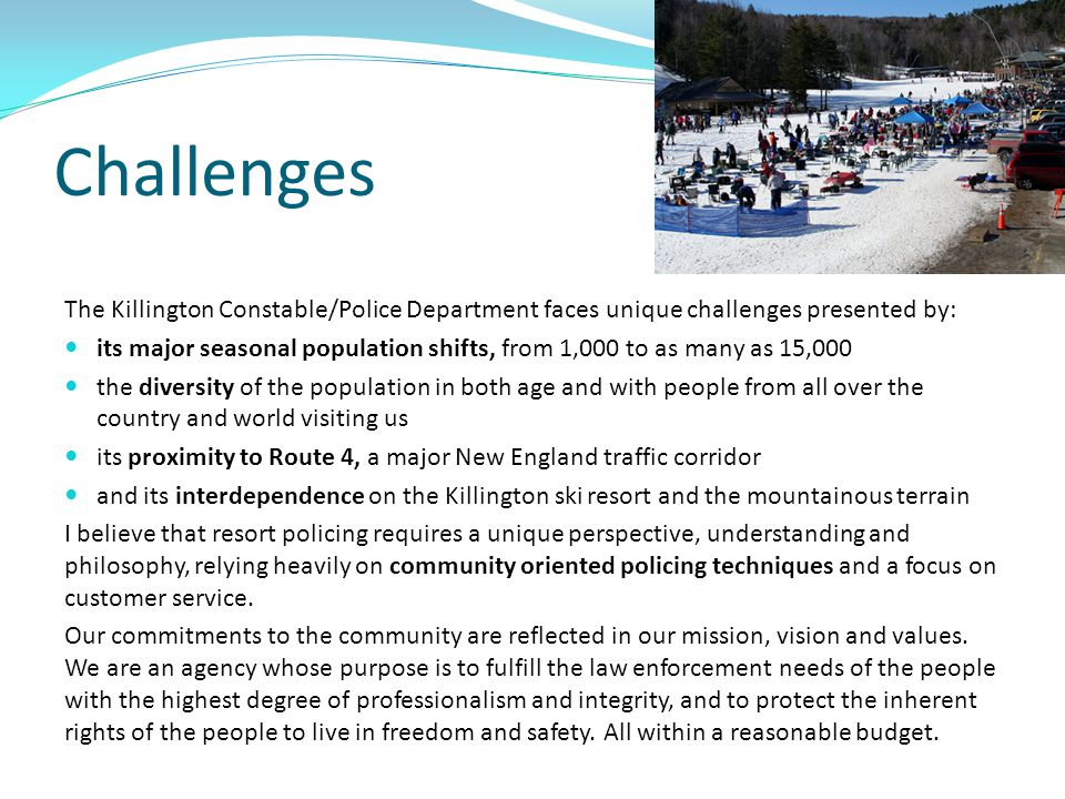Challenges The Killington Constable/Police Department faces unique challenges presented by: its major seasonal population shifts, from 1,000 to as man