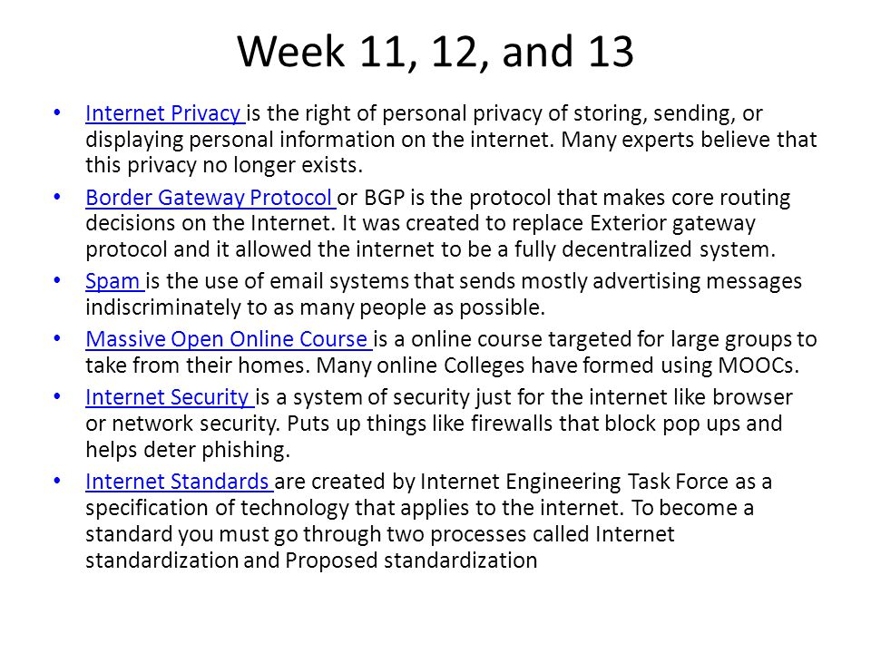 Week 11, 12, and 13 Internet Privacy is the right of personal privacy of storing, sending, or displaying personal information on the internet.