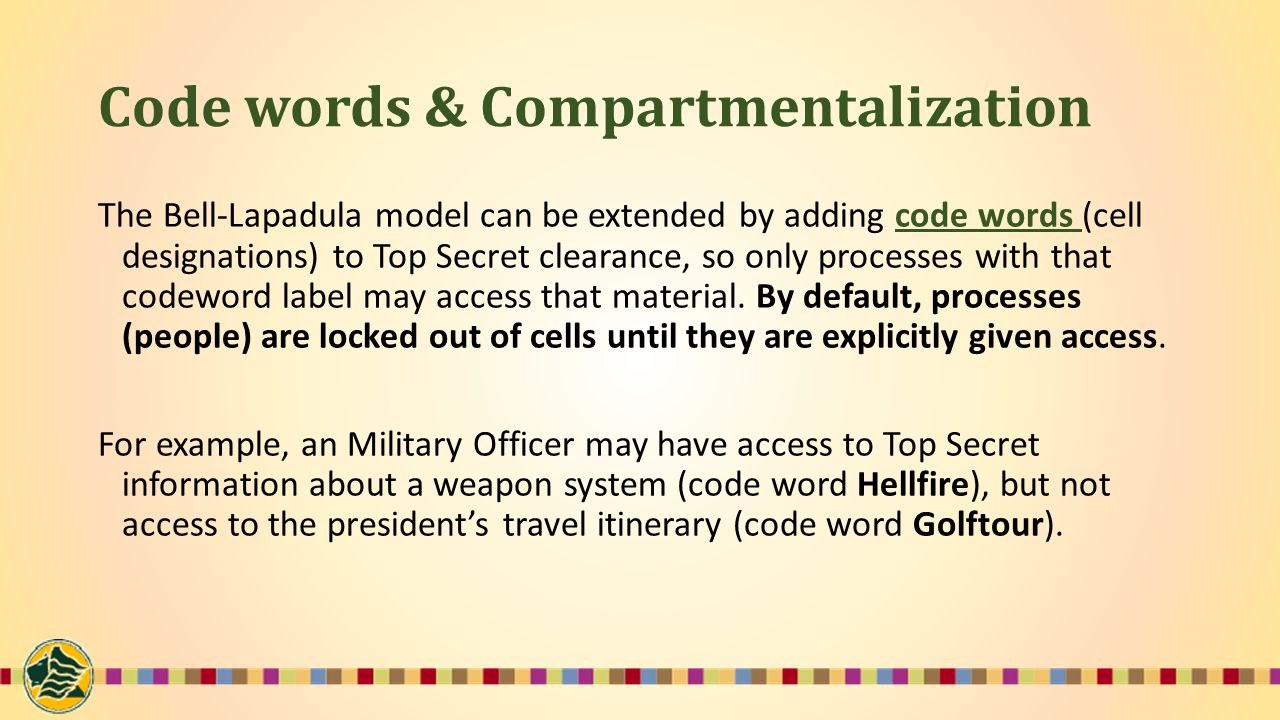 Code words & Compartmentalization The Bell-Lapadula model can be extended by adding code words (cell designations) to Top Secret clearance, so only processes with that codeword label may access that material.
