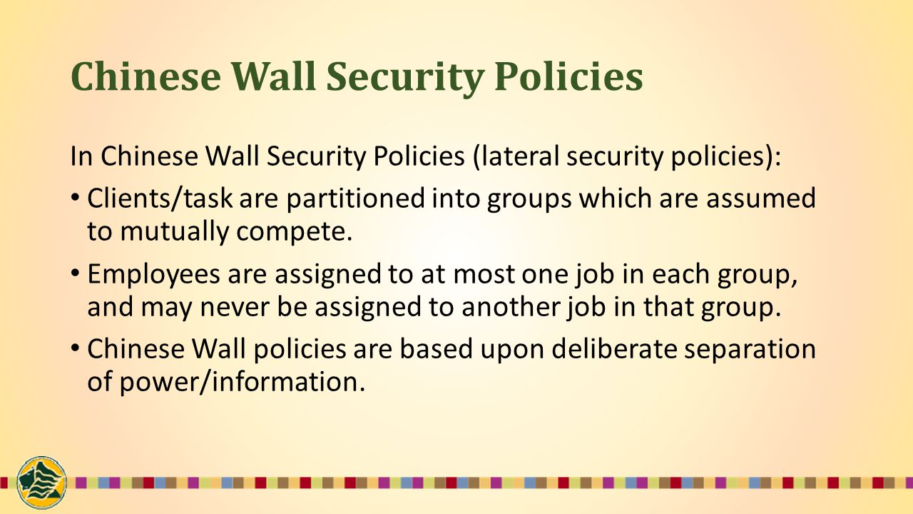Chinese Wall Security Policies In Chinese Wall Security Policies (lateral security policies): Clients/task are partitioned into groups which are assumed to mutually compete.