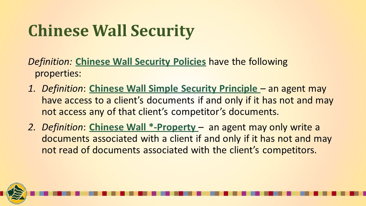 Chinese Wall Security Definition: Chinese Wall Security Policies have the following properties: 1.Definition: Chinese Wall Simple Security Principle – an agent may have access to a client's documents if and only if it has not and may not access any of that client's competitor's documents.