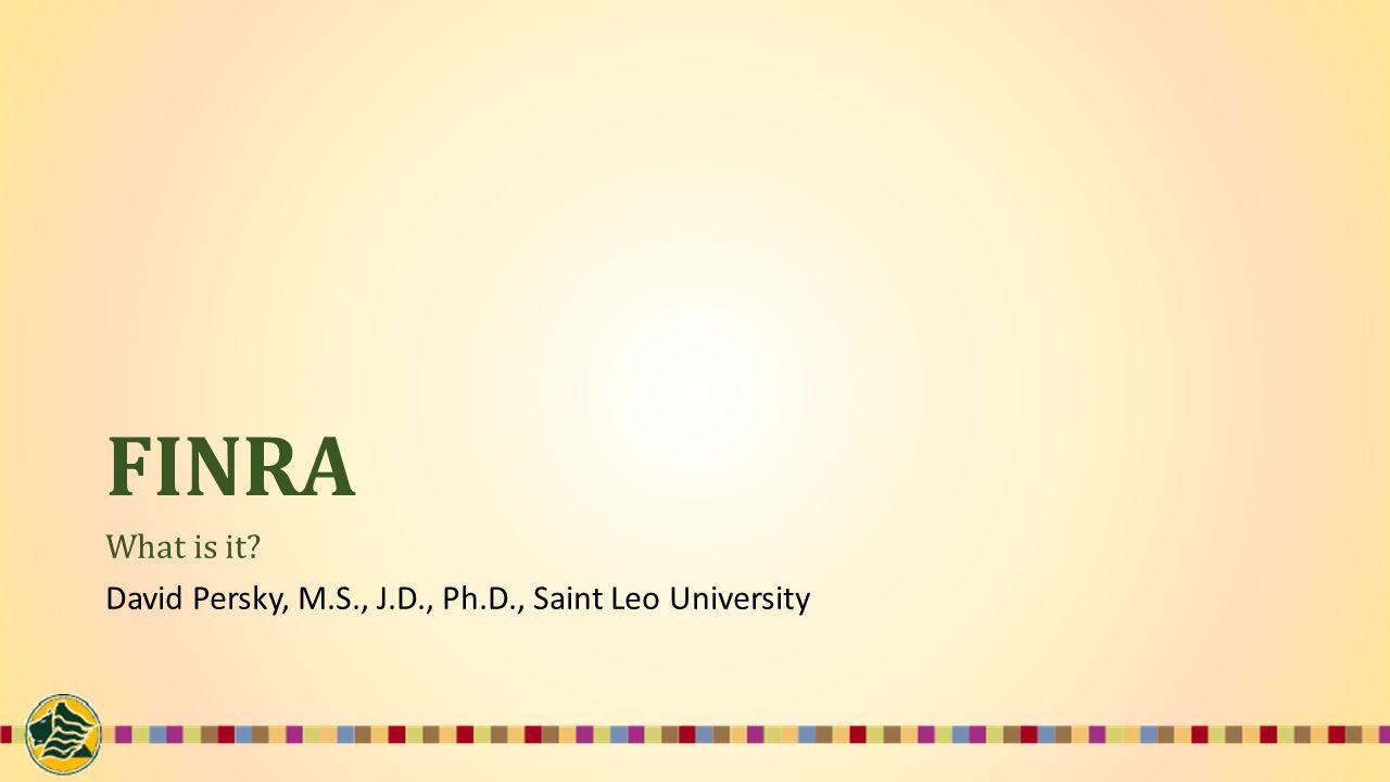 FINRA What is it? David Persky, M.S., J.D., Ph.D., Saint Leo University