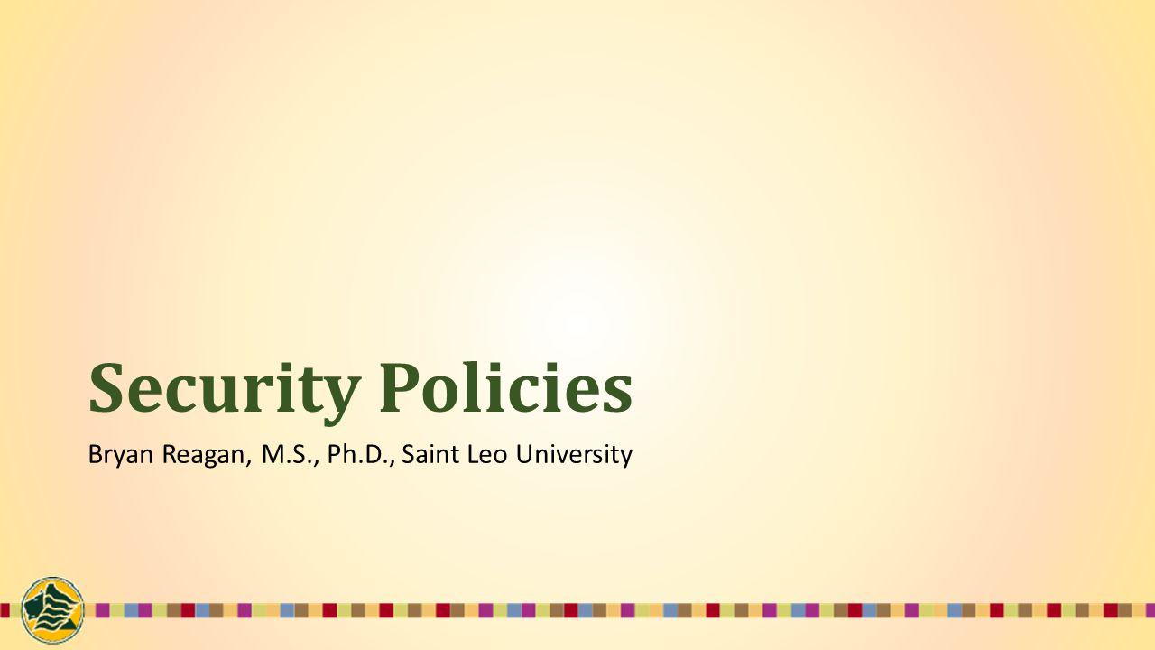 Security Policies Bryan Reagan, M.S., Ph.D., Saint Leo University