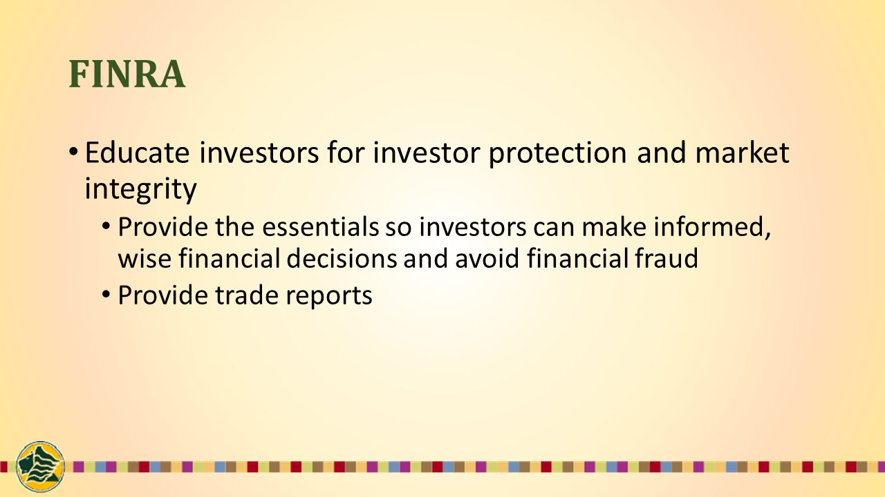 FINRA Educate investors for investor protection and market integrity Provide the essentials so investors can make informed, wise financial decisions and avoid financial fraud Provide trade reports