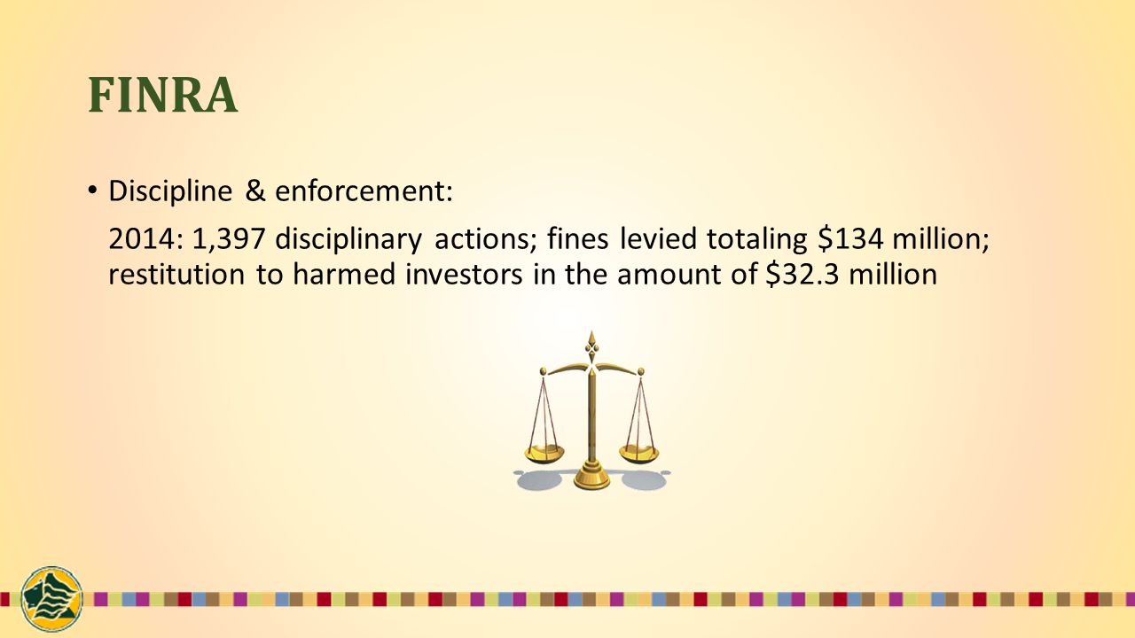 FINRA Discipline & enforcement: 2014: 1,397 disciplinary actions; fines levied totaling $134 million; restitution to harmed investors in the amount of $32.3 million