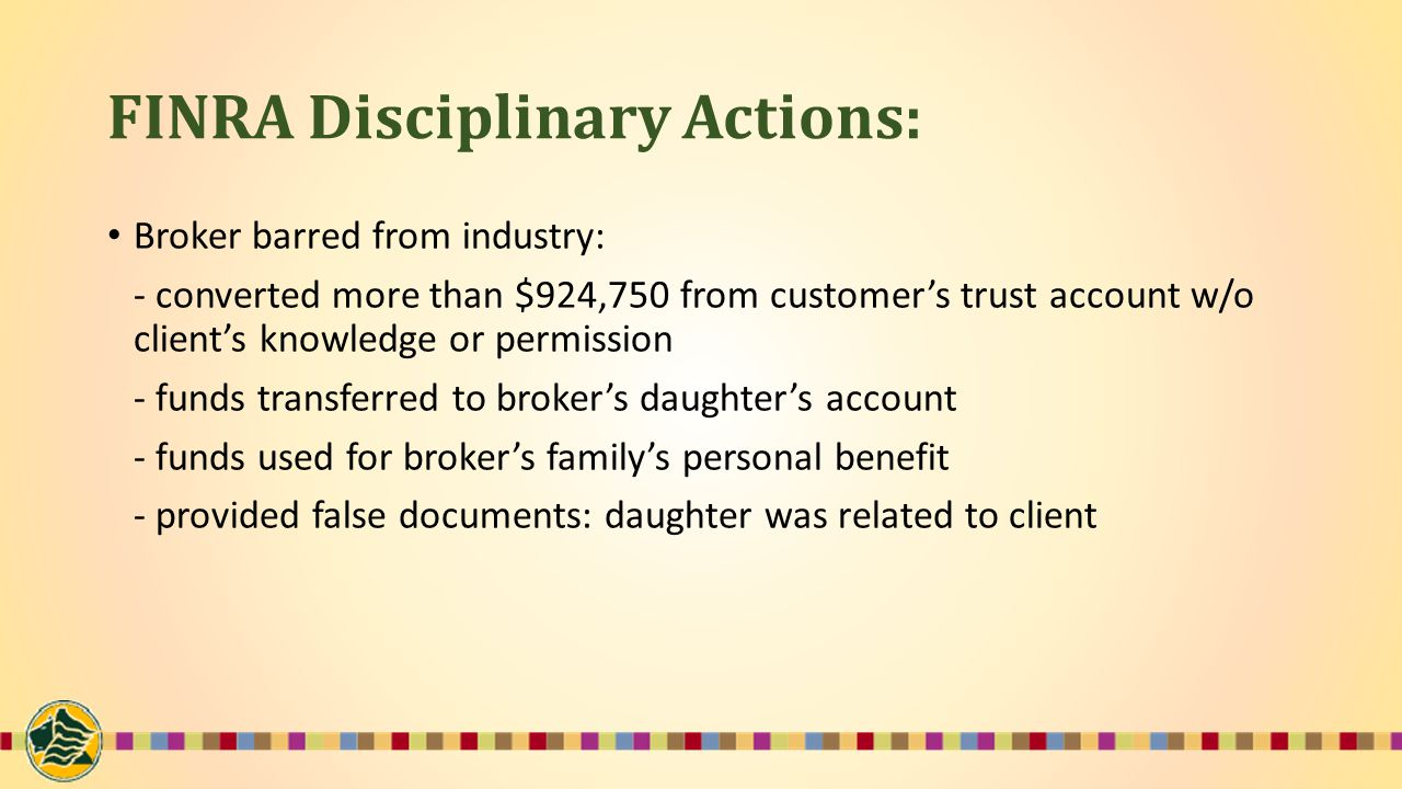 FINRA Disciplinary Actions: Broker barred from industry: - converted more than $924,750 from customer's trust account w/o client's knowledge or permission - funds transferred to broker's daughter's account - funds used for broker's family's personal benefit - provided false documents: daughter was related to client