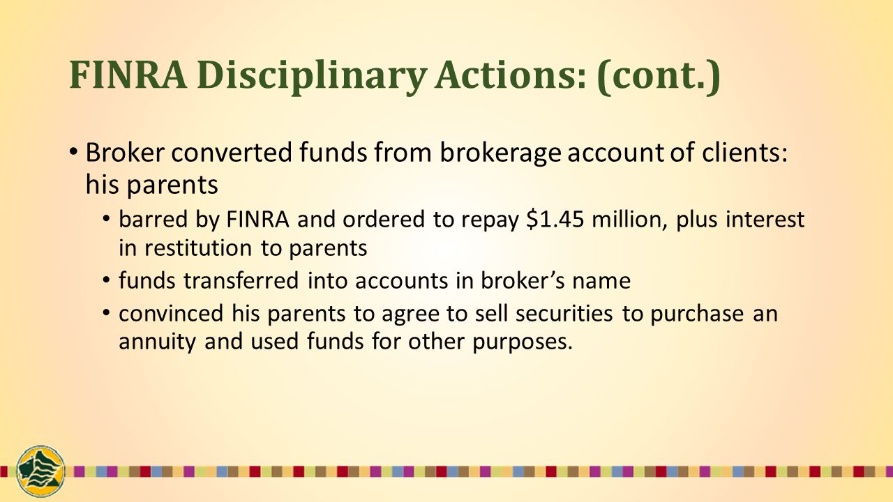 FINRA Disciplinary Actions: (cont.) Broker converted funds from brokerage account of clients: his parents barred by FINRA and ordered to repay $1.45 million, plus interest in restitution to parents funds transferred into accounts in broker's name convinced his parents to agree to sell securities to purchase an annuity and used funds for other purposes.