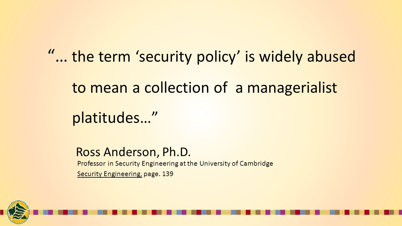 … the term 'security policy' is widely abused to mean a collection of a managerialist platitudes… Ross Anderson, Ph.D.