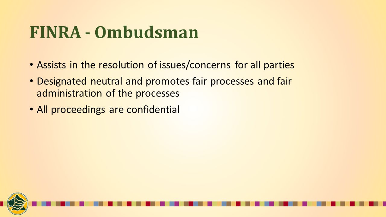 FINRA - Ombudsman Assists in the resolution of issues/concerns for all parties Designated neutral and promotes fair processes and fair administration of the processes All proceedings are confidential