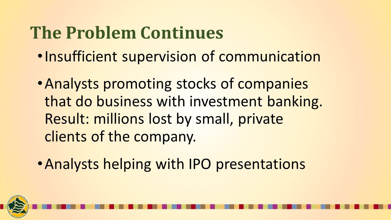 The Problem Continues Insufficient supervision of communication Analysts promoting stocks of companies that do business with investment banking.