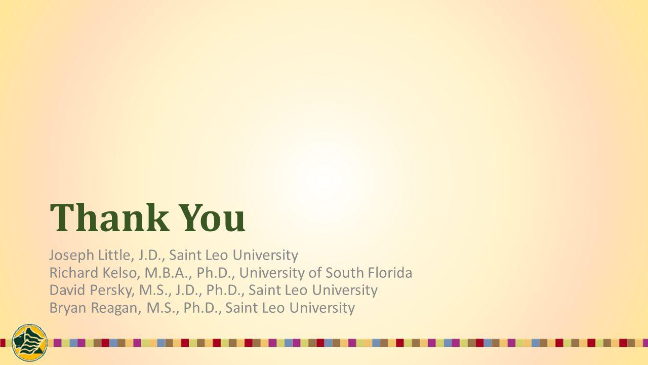 Thank You Joseph Little, J.D., Saint Leo University Richard Kelso, M.B.A., Ph.D., University of South Florida David Persky, M.S., J.D., Ph.D., Saint Leo University Bryan Reagan, M.S., Ph.D., Saint Leo University