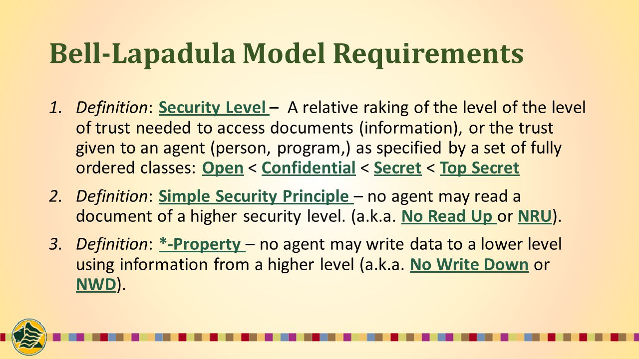 Bell-Lapadula Model Requirements 1.Definition: Security Level – A relative raking of the level of the level of trust needed to access documents (information), or the trust given to an agent (person, program,) as specified by a set of fully ordered classes: Open < Confidential < Secret < Top Secret 2.Definition: Simple Security Principle – no agent may read a document of a higher security level.