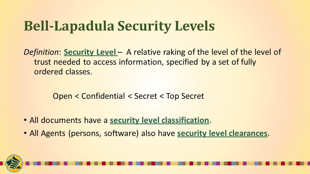 Bell-Lapadula Security Levels Definition: Security Level – A relative raking of the level of the level of trust needed to access information, specified by a set of fully ordered classes.