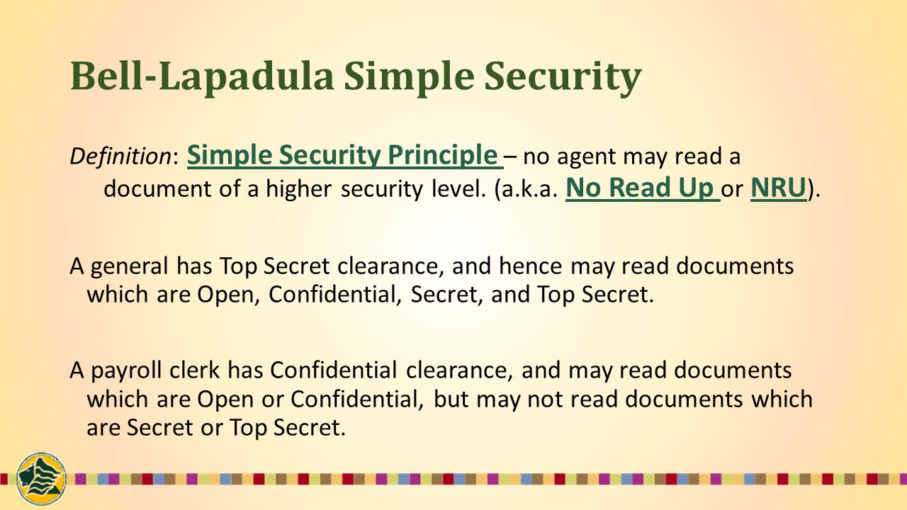 Bell-Lapadula Simple Security Definition: Simple Security Principle – no agent may read a document of a higher security level.
