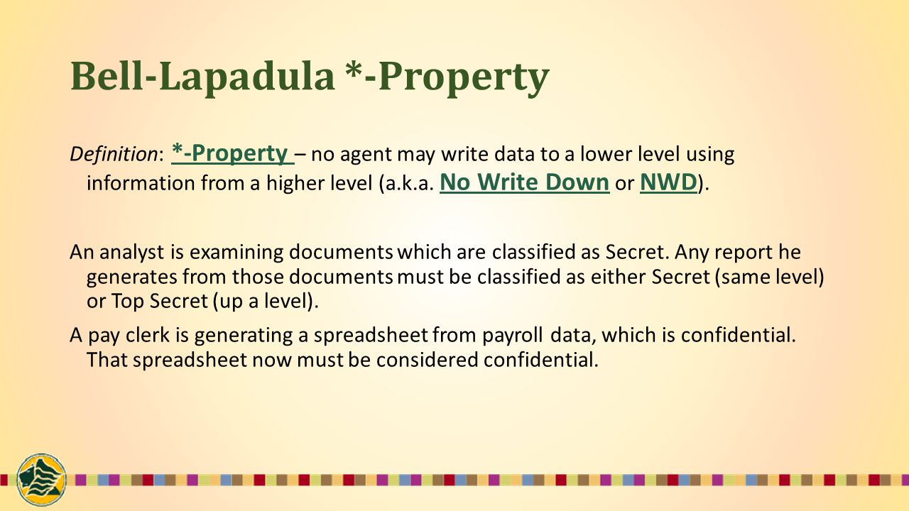 Bell-Lapadula *-Property Definition: *-Property – no agent may write data to a lower level using information from a higher level (a.k.a.