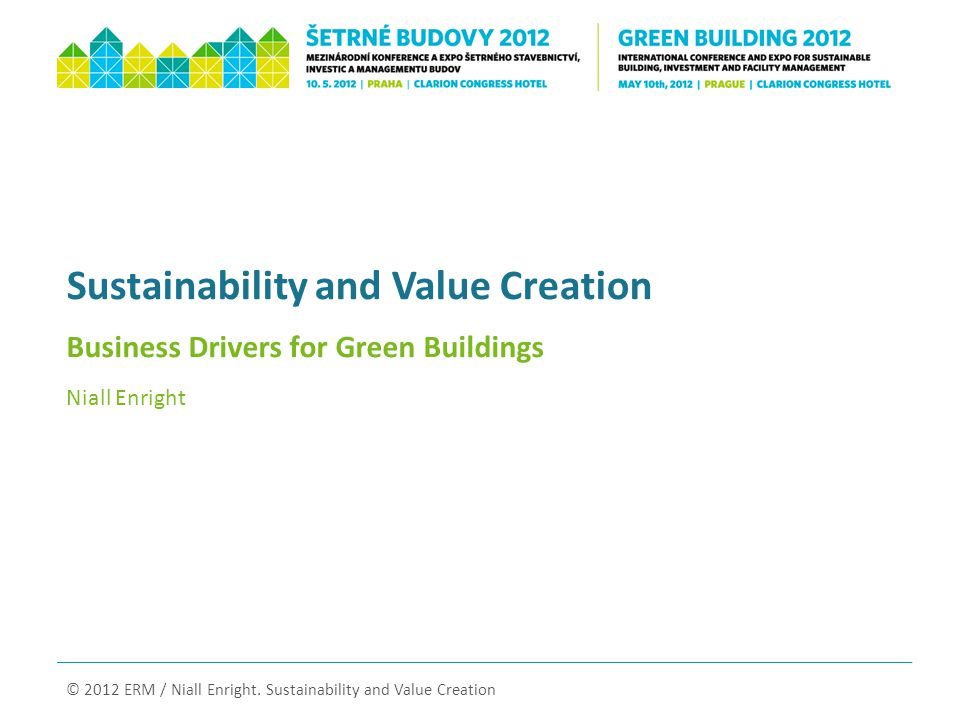 Sustainability and Value Creation Business Drivers for Green Buildings Niall Enright © 2012 ERM / Niall Enright.