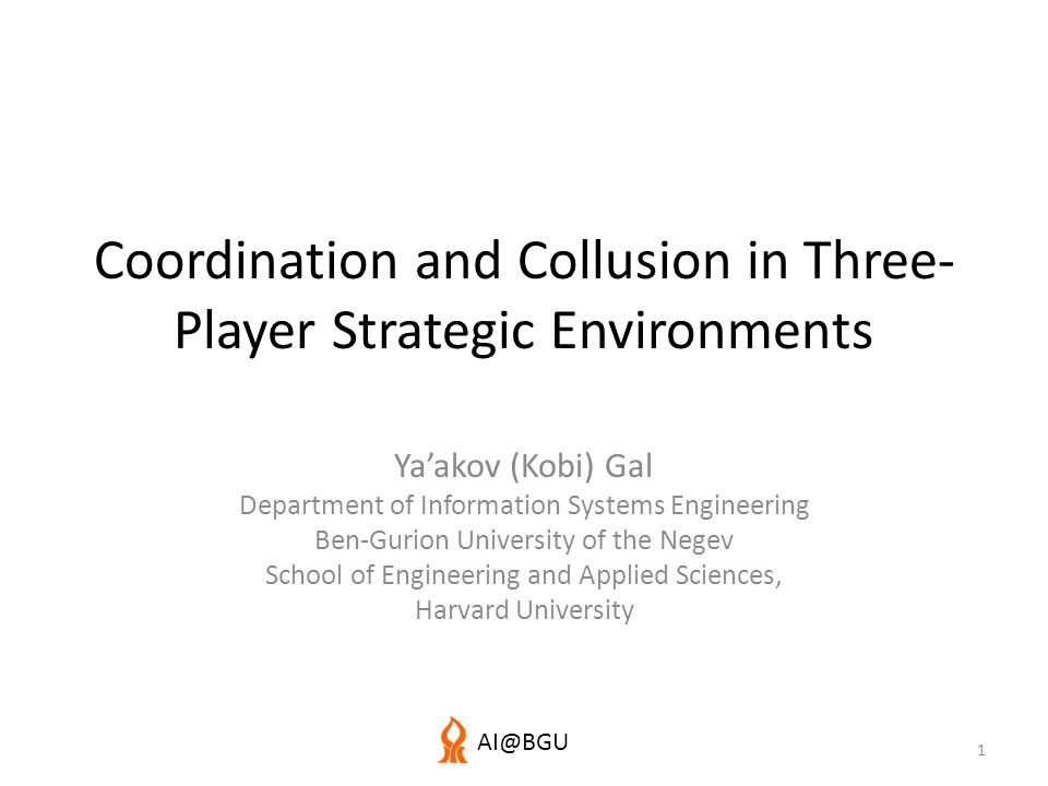 AI@BGU Coordination and Collusion in Three- Player Strategic Environments Ya'akov (Kobi) Gal Department of Information Systems Engineering Ben-Gurion University of the Negev School of Engineering and Applied Sciences, Harvard University 1