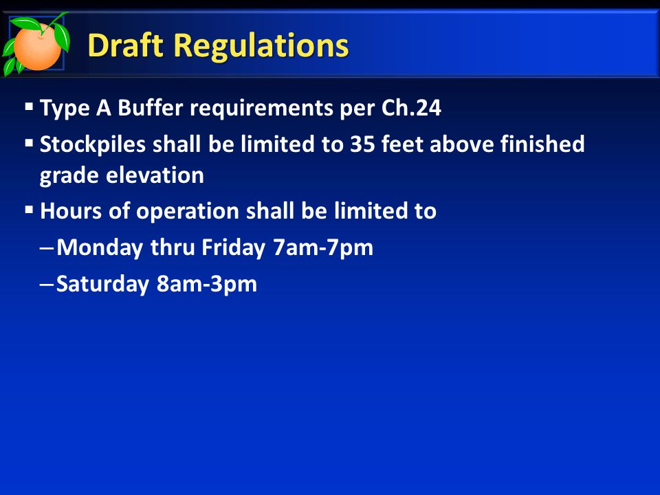 Draft Regulations  Type A Buffer requirements per Ch.24  Stockpiles shall be limited to 35 feet above finished grade elevation  Hours of operation shall be limited to – Monday thru Friday 7am-7pm – Saturday 8am-3pm