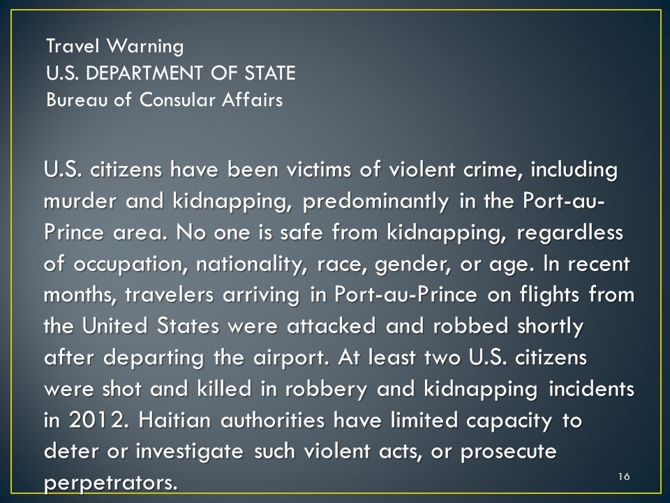 Travel Warning U.S. DEPARTMENT OF STATE Bureau of Consular Affairs U.S. citizens have been victims of violent crime, including murder and kidnapping,
