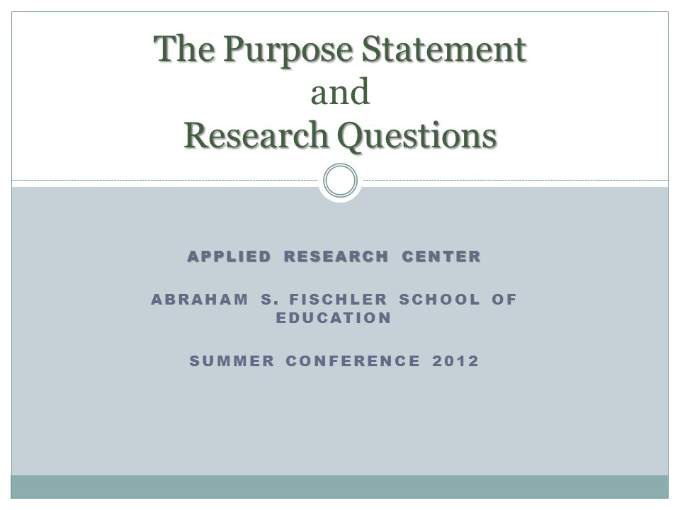 APPLIED RESEARCH CENTER ABRAHAM S. FISCHLER SCHOOL OF EDUCATION SUMMER CONFERENCE 2012 The Purpose Statement Research Questions The Purpose Statement
