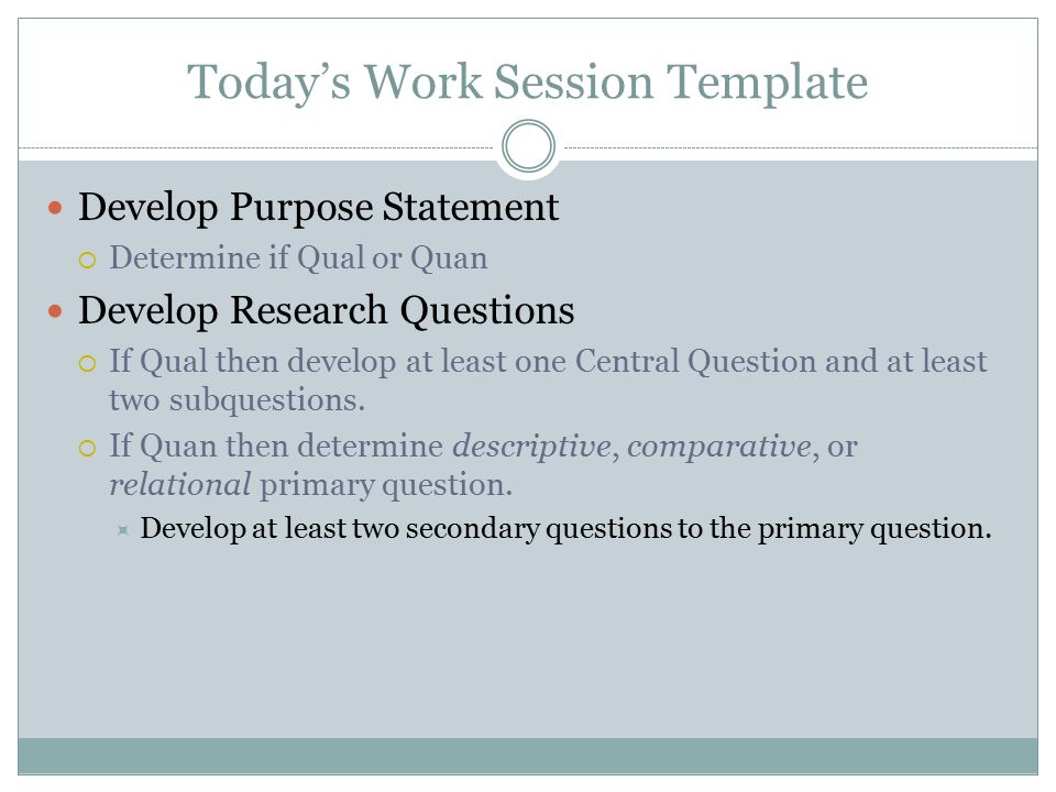 Today's Work Session Template Develop Purpose Statement  Determine if Qual or Quan Develop Research Questions  If Qual then develop at least one Cen
