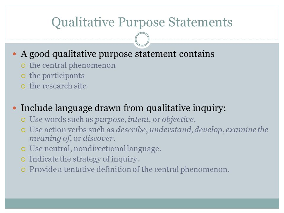Qualitative Purpose Statements A good qualitative purpose statement contains  the central phenomenon  the participants  the research site Include l
