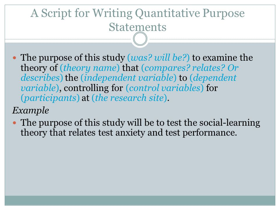 A Script for Writing Quantitative Purpose Statements The purpose of this study (was? will be?) to examine the theory of (theory name) that (compares?