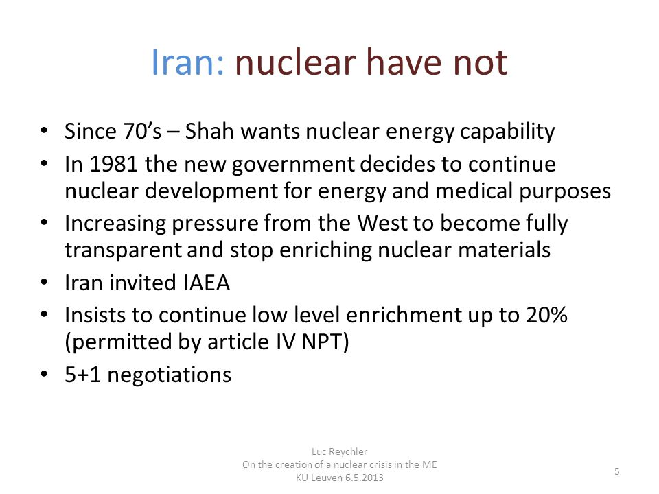 Iran: nuclear have not Since 70's – Shah wants nuclear energy capability In 1981 the new government decides to continue nuclear development for energy and medical purposes Increasing pressure from the West to become fully transparent and stop enriching nuclear materials Iran invited IAEA Insists to continue low level enrichment up to 20% (permitted by article IV NPT) 5+1 negotiations Luc Reychler On the creation of a nuclear crisis in the ME KU Leuven 6.5.2013 5