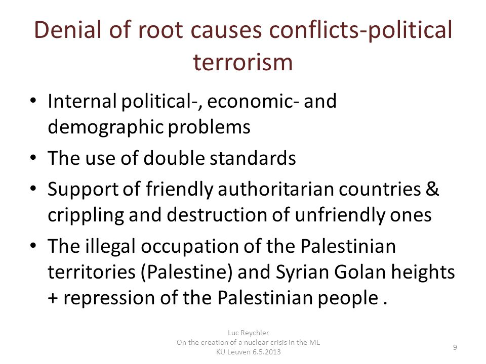 Denial of root causes conflicts-political terrorism Internal political-, economic- and demographic problems The use of double standards Support of friendly authoritarian countries & crippling and destruction of unfriendly ones The illegal occupation of the Palestinian territories (Palestine) and Syrian Golan heights + repression of the Palestinian people.