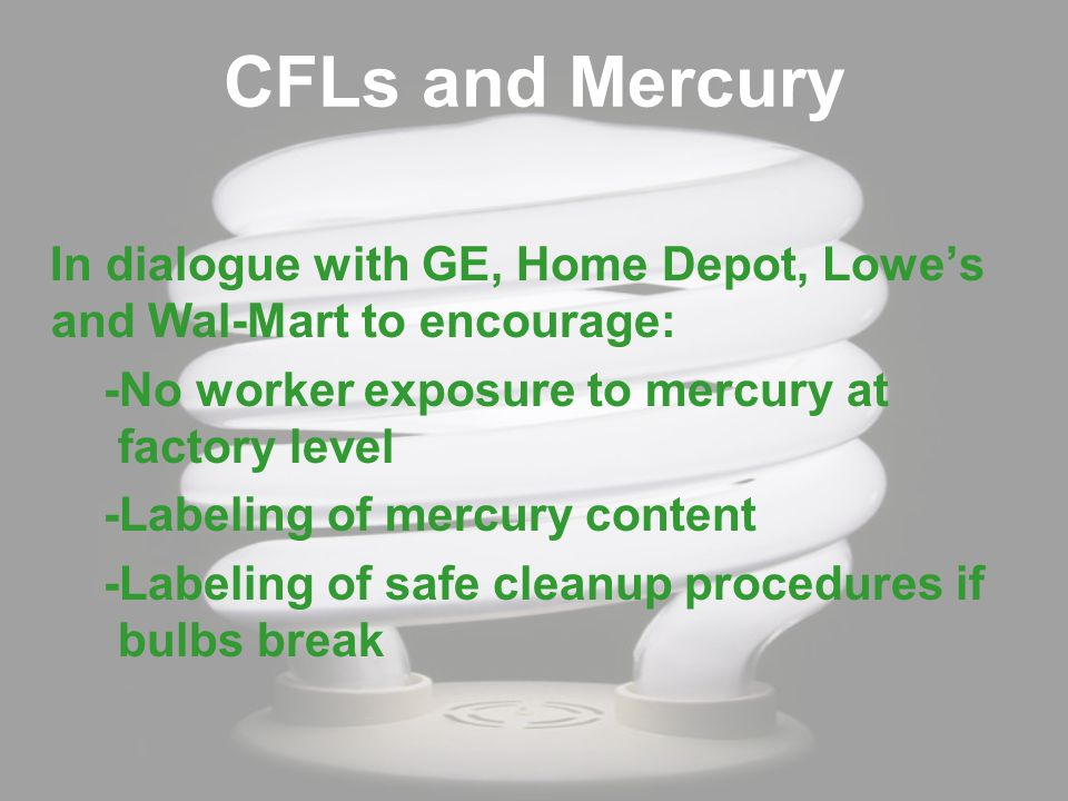 CFLs and Mercury In dialogue with GE, Home Depot, Lowe's and Wal-Mart to encourage: -No worker exposure to mercury at factory level -Labeling of mercury content -Labeling of safe cleanup procedures if bulbs break